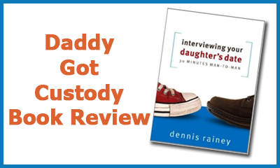 Interviewing Your Daughter's Date by Dennis Rainey, http://DaddyGotCustody.com Review